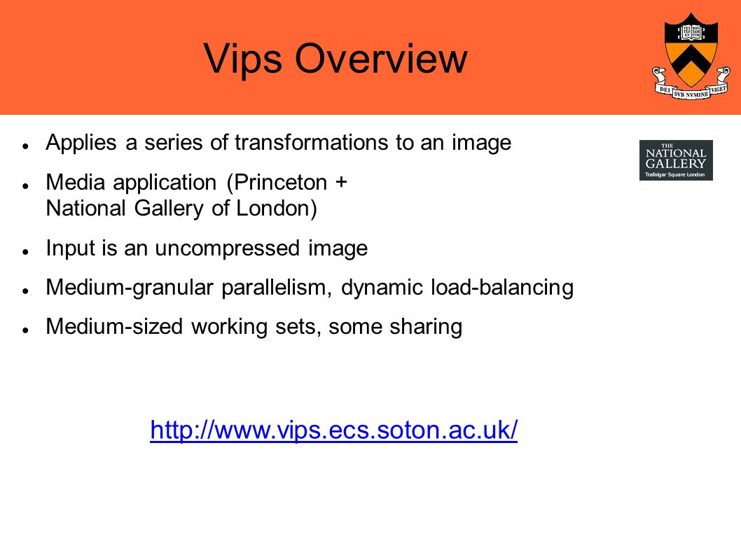 Vips Overview Applies a series of transformations to an image Media application (Princeton + National Gallery of London)‏ Input is an uncompressed image Medium-granular parallelism, dynamic load-balancing Medium-sized working sets, some sharing http://www.vips.ecs.soton.ac.uk/