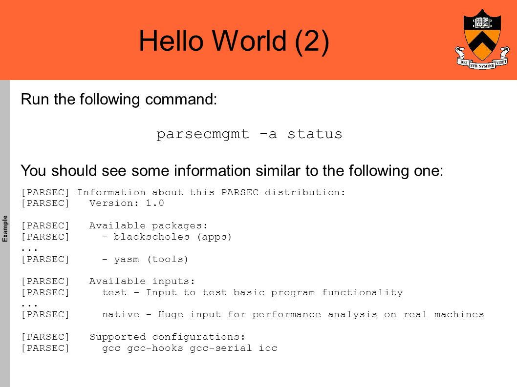 Hello World (2)‏ Example You should see some information similar to the following one: Run the following command: [PARSEC] Information about this PARSEC distribution: [PARSEC] Version: 1.0 [PARSEC] Available packages: [PARSEC] - blackscholes (apps)‏...