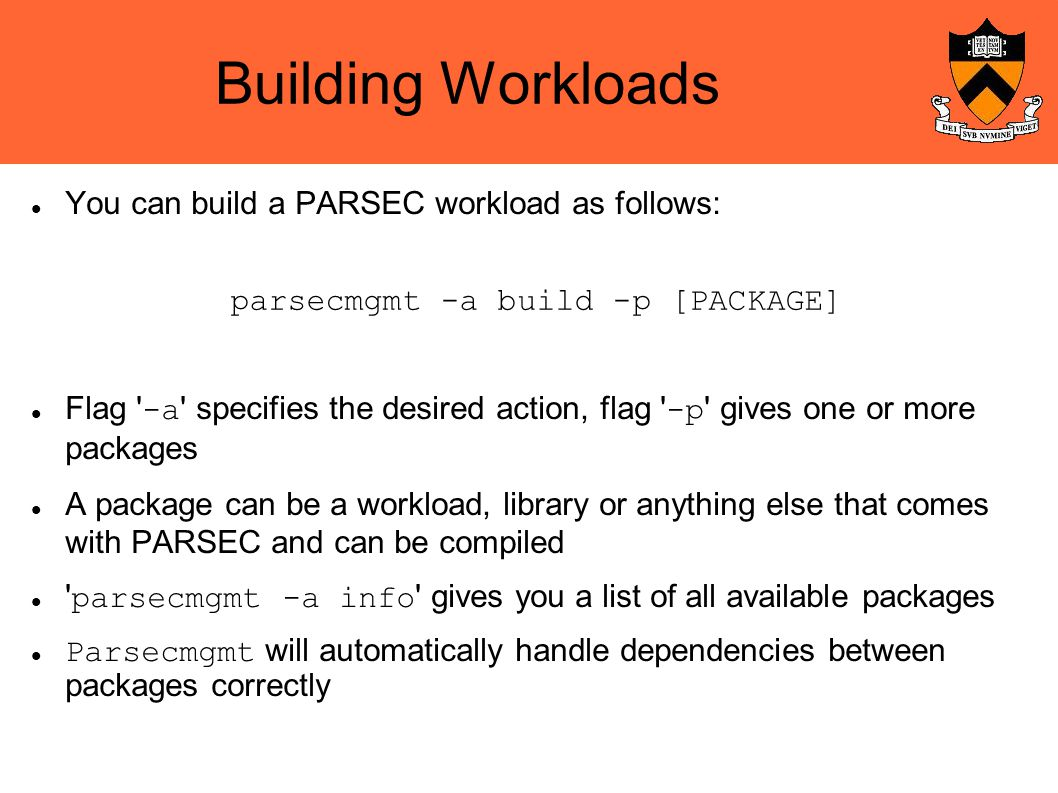 Building Workloads You can build a PARSEC workload as follows: Flag -a specifies the desired action, flag -p gives one or more packages A package can be a workload, library or anything else that comes with PARSEC and can be compiled parsecmgmt -a info gives you a list of all available packages Parsecmgmt will automatically handle dependencies between packages correctly parsecmgmt -a build -p [PACKAGE]