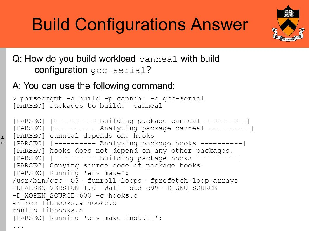 Build Configurations Answer Quiz A: You can use the following command: > parsecmgmt -a build -p canneal -c gcc-serial [PARSEC] Packages to build: canneal [PARSEC] [========== Building package canneal ==========] [PARSEC] [---------- Analyzing package canneal ----------] [PARSEC] canneal depends on: hooks [PARSEC] [---------- Analyzing package hooks ----------] [PARSEC] hooks does not depend on any other packages.