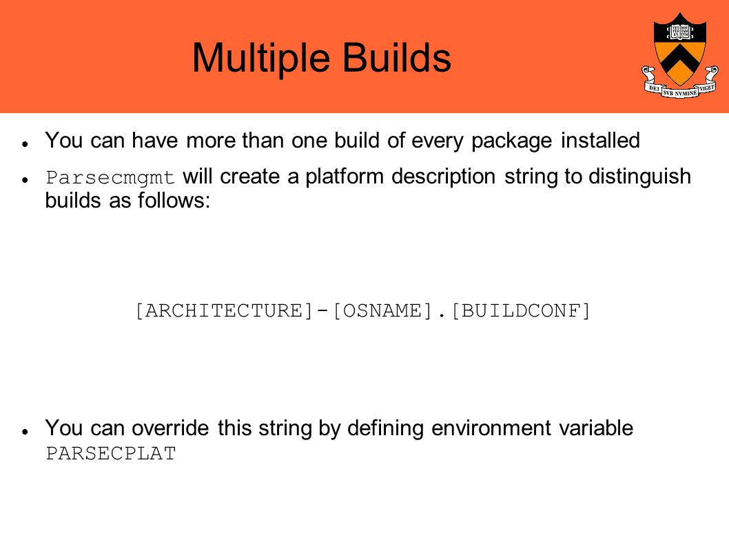Multiple Builds You can have more than one build of every package installed Parsecmgmt will create a platform description string to distinguish builds as follows: You can override this string by defining environment variable PARSECPLAT [ARCHITECTURE]-[OSNAME].[BUILDCONF]