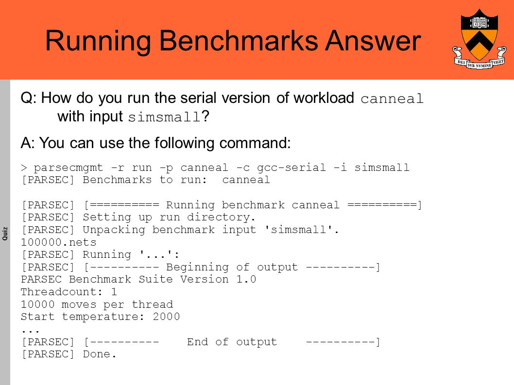 Running Benchmarks Answer Quiz A: You can use the following command: > parsecmgmt -r run -p canneal -c gcc-serial -i simsmall [PARSEC] Benchmarks to run: canneal [PARSEC] [========== Running benchmark canneal ==========] [PARSEC] Setting up run directory.