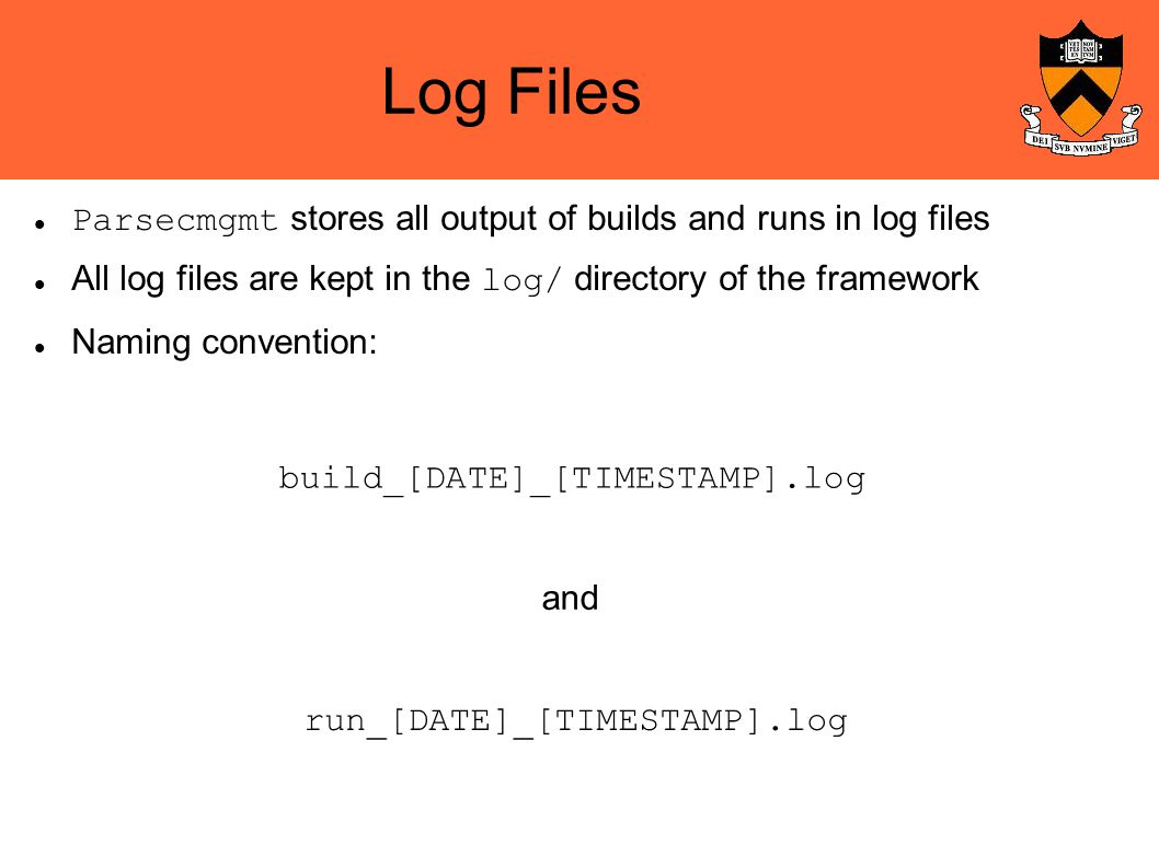 Log Files Parsecmgmt stores all output of builds and runs in log files All log files are kept in the log/ directory of the framework Naming convention: build_[DATE]_[TIMESTAMP].log run_[DATE]_[TIMESTAMP].log and