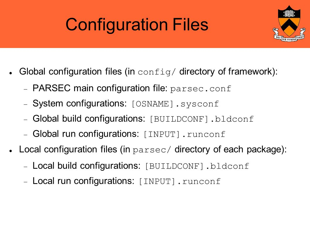 Configuration Files Global configuration files (in config/ directory of framework):  PARSEC main configuration file: parsec.conf  System configurations: [OSNAME].sysconf  Global build configurations: [BUILDCONF].bldconf  Global run configurations: [INPUT].runconf Local configuration files (in parsec/ directory of each package):  Local build configurations: [BUILDCONF].bldconf  Local run configurations: [INPUT].runconf