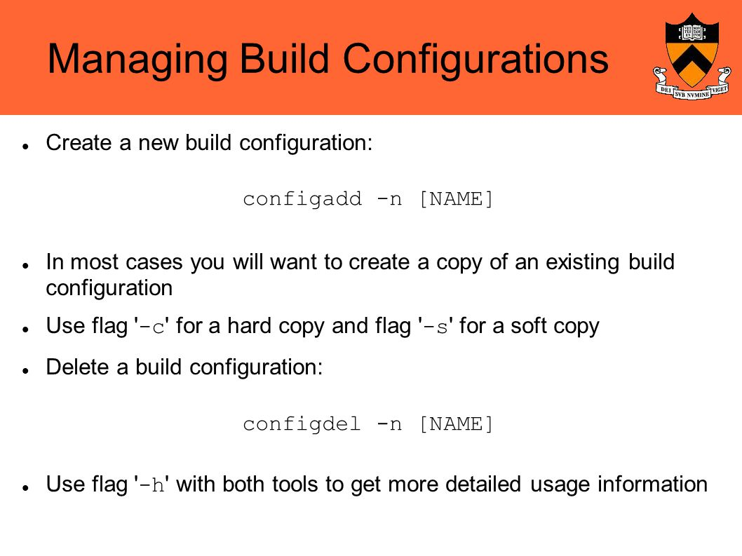 Managing Build Configurations Create a new build configuration: In most cases you will want to create a copy of an existing build configuration Use flag -c for a hard copy and flag -s for a soft copy Delete a build configuration: Use flag -h with both tools to get more detailed usage information configadd -n [NAME] configdel -n [NAME]