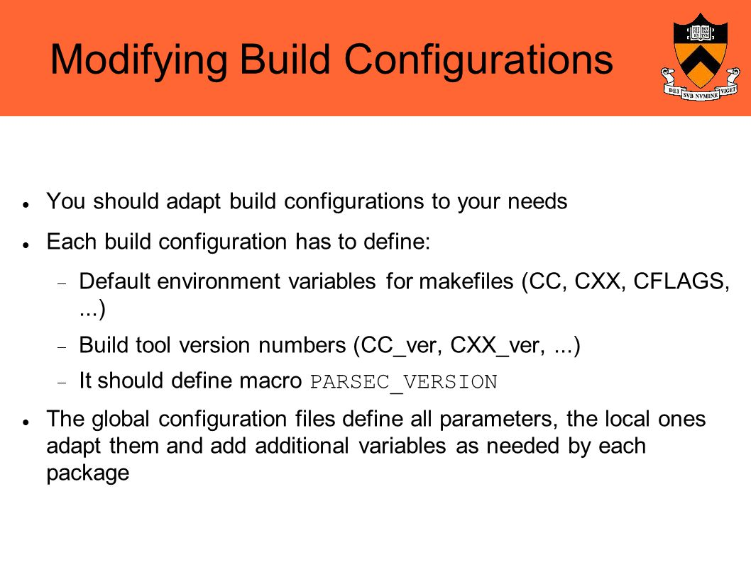 Modifying Build Configurations You should adapt build configurations to your needs Each build configuration has to define:  Default environment variables for makefiles (CC, CXX, CFLAGS,...)‏  Build tool version numbers (CC_ver, CXX_ver,...)‏  It should define macro PARSEC_VERSION The global configuration files define all parameters, the local ones adapt them and add additional variables as needed by each package