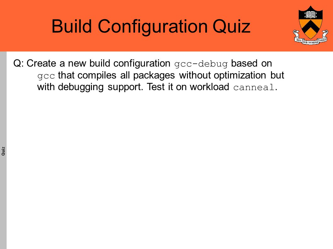 Build Configuration Quiz Quiz Q: Create a new build configuration gcc-debug based on gcc that compiles all packages without optimization but with debugging support.