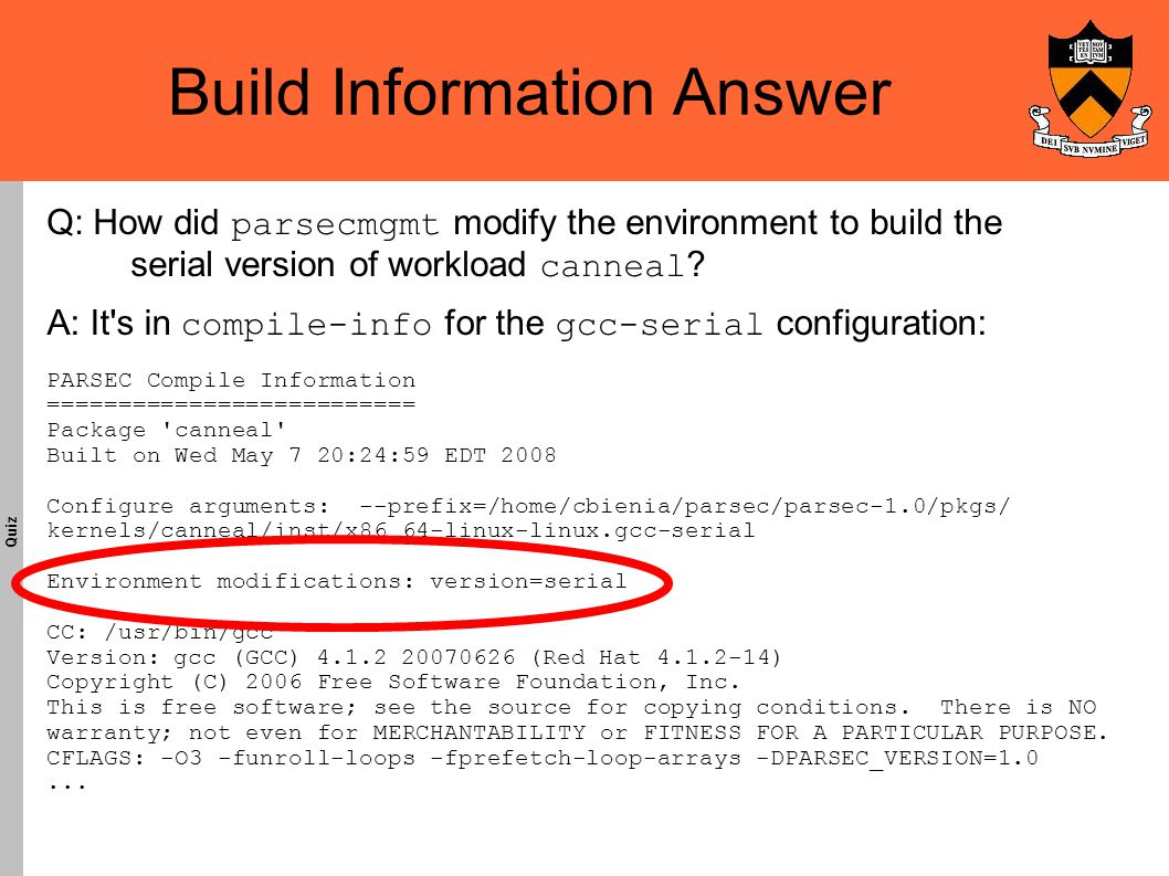 Build Information Answer Quiz A: It s in compile-info for the gcc-serial configuration: PARSEC Compile Information ========================== Package canneal Built on Wed May 7 20:24:59 EDT 2008 Configure arguments: --prefix=/home/cbienia/parsec/parsec-1.0/pkgs/ kernels/canneal/inst/x86_64-linux-linux.gcc-serial Environment modifications: version=serial CC: /usr/bin/gcc Version: gcc (GCC) 4.1.2 20070626 (Red Hat 4.1.2-14)‏ Copyright (C) 2006 Free Software Foundation, Inc.