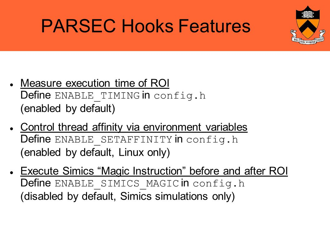 PARSEC Hooks Features Measure execution time of ROI Define ENABLE_TIMING in config.h (enabled by default)‏ Control thread affinity via environment variables Define ENABLE_SETAFFINITY in config.h (enabled by default, Linux only)‏ Execute Simics Magic Instruction before and after ROI Define ENABLE_SIMICS_MAGIC in config.h (disabled by default, Simics simulations only)‏