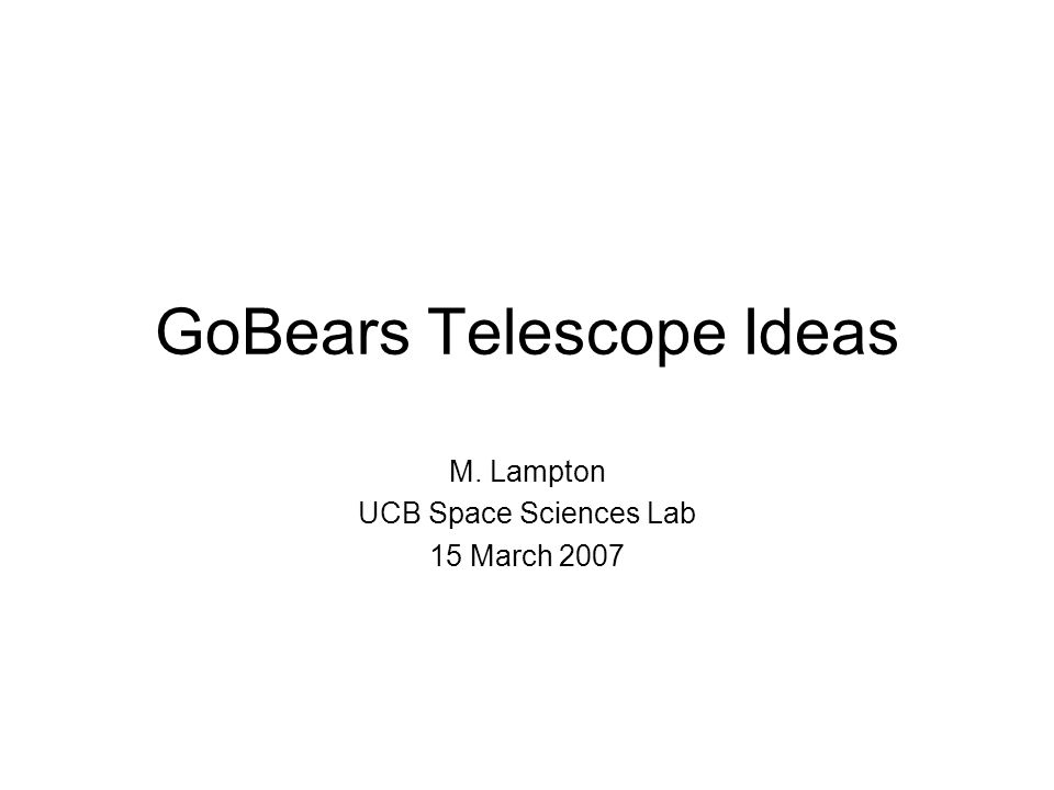 GoBears Telescope Ideas M. Lampton UCB Space Sciences Lab 15 March 2007