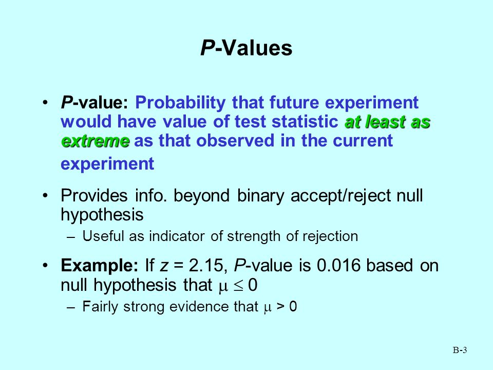 B-3 P-Values at least as extremeP-value: Probability that future experiment would have value of test statistic at least as extreme as that observed in the current experiment Provides info.
