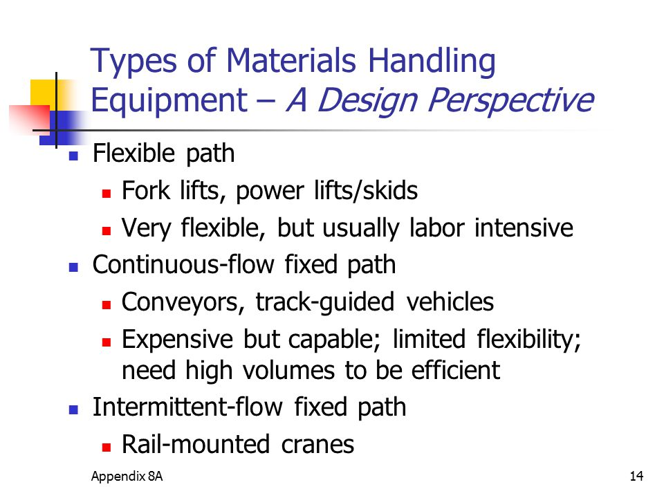 Appendix 8A14 Types of Materials Handling Equipment – A Design Perspective Flexible path Fork lifts, power lifts/skids Very flexible, but usually labo