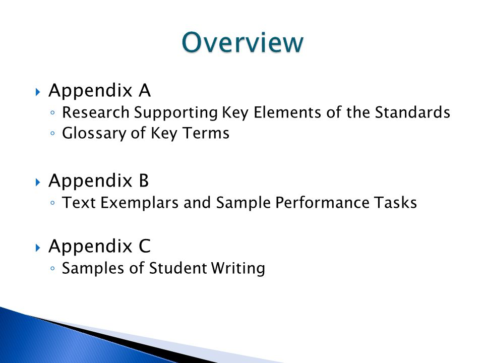  Appendix A ◦ Research Supporting Key Elements of the Standards ◦ Glossary of Key Terms  Appendix B ◦ Text Exemplars and Sample Performance Tasks  Appendix C ◦ Samples of Student Writing