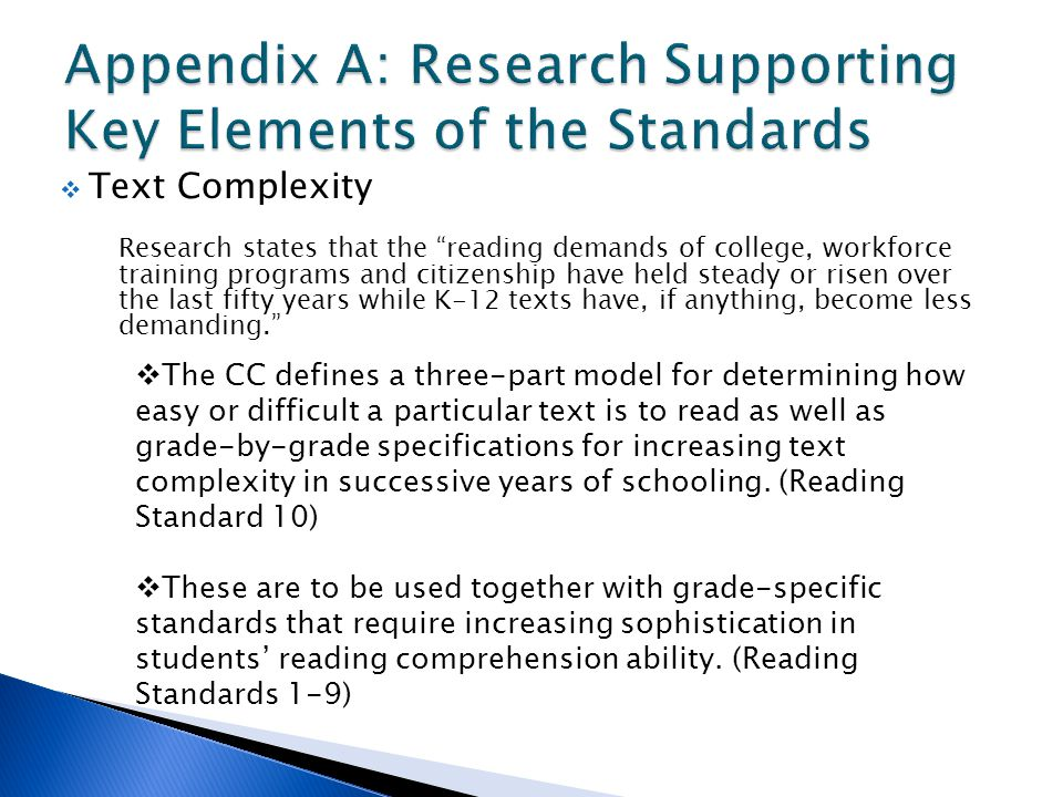  Text Complexity Research states that the reading demands of college, workforce training programs and citizenship have held steady or risen over the last fifty years while K-12 texts have, if anything, become less demanding.  The CC defines a three-part model for determining how easy or difficult a particular text is to read as well as grade-by-grade specifications for increasing text complexity in successive years of schooling.
