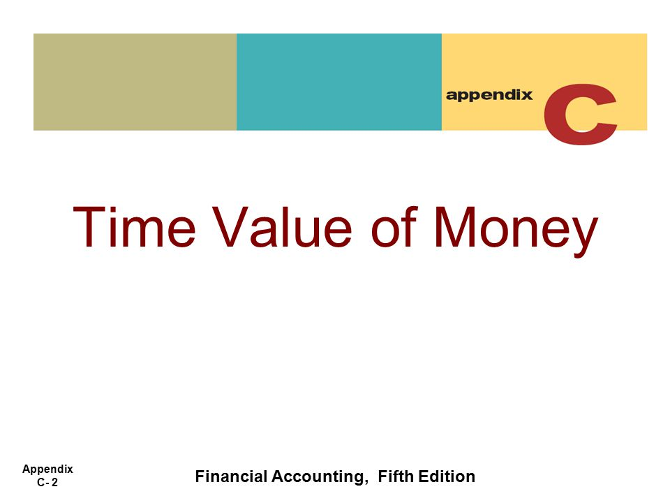 Appendix C- 2 Time Value of Money Financial Accounting, Fifth Edition