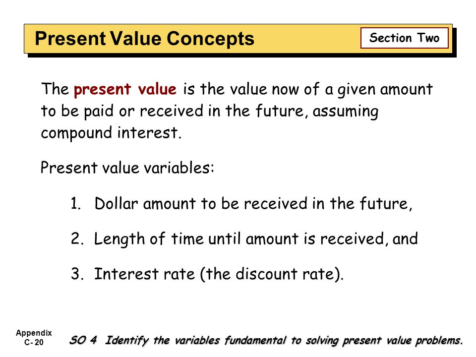 Appendix C- 20 SO 4 Identify the variables fundamental to solving present value problems. The present value is the value now of a given amount to be p