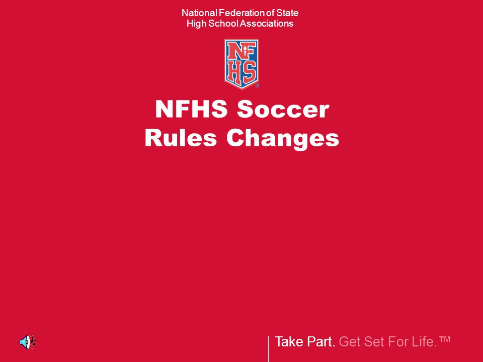 Take Part. Get Set For Life.™ National Federation of State High School Associations NFHS Soccer Rules Changes