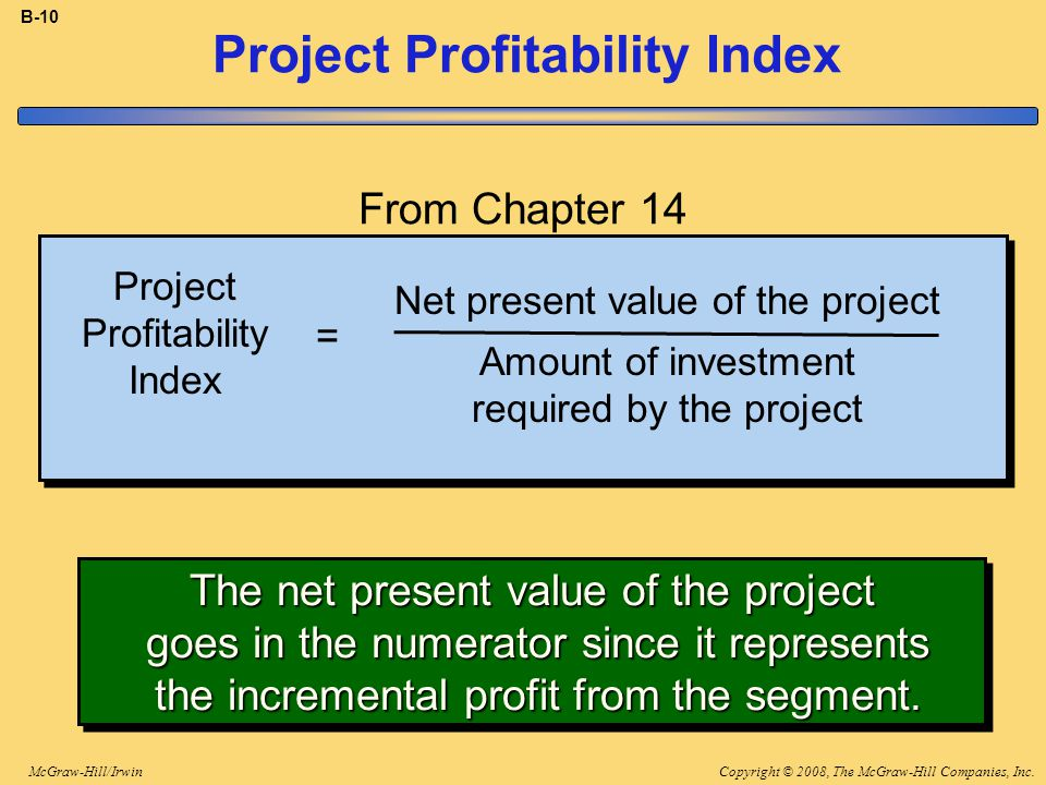 Copyright © 2008, The McGraw-Hill Companies, Inc.McGraw-Hill/Irwin B-10 Project Profitability Index Net present value of the project Amount of investment required by the project = The net present value of the project goes in the numerator since it represents the incremental profit from the segment.