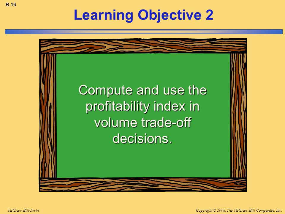Copyright © 2008, The McGraw-Hill Companies, Inc.McGraw-Hill/Irwin B-16 Learning Objective 2 Compute and use the profitability index in volume trade-off decisions.