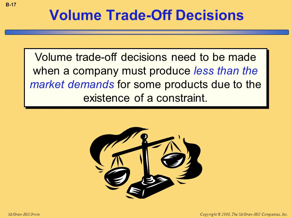 Copyright © 2008, The McGraw-Hill Companies, Inc.McGraw-Hill/Irwin B-17 Volume Trade-Off Decisions Volume trade-off decisions need to be made when a company must produce less than the market demands for some products due to the existence of a constraint.