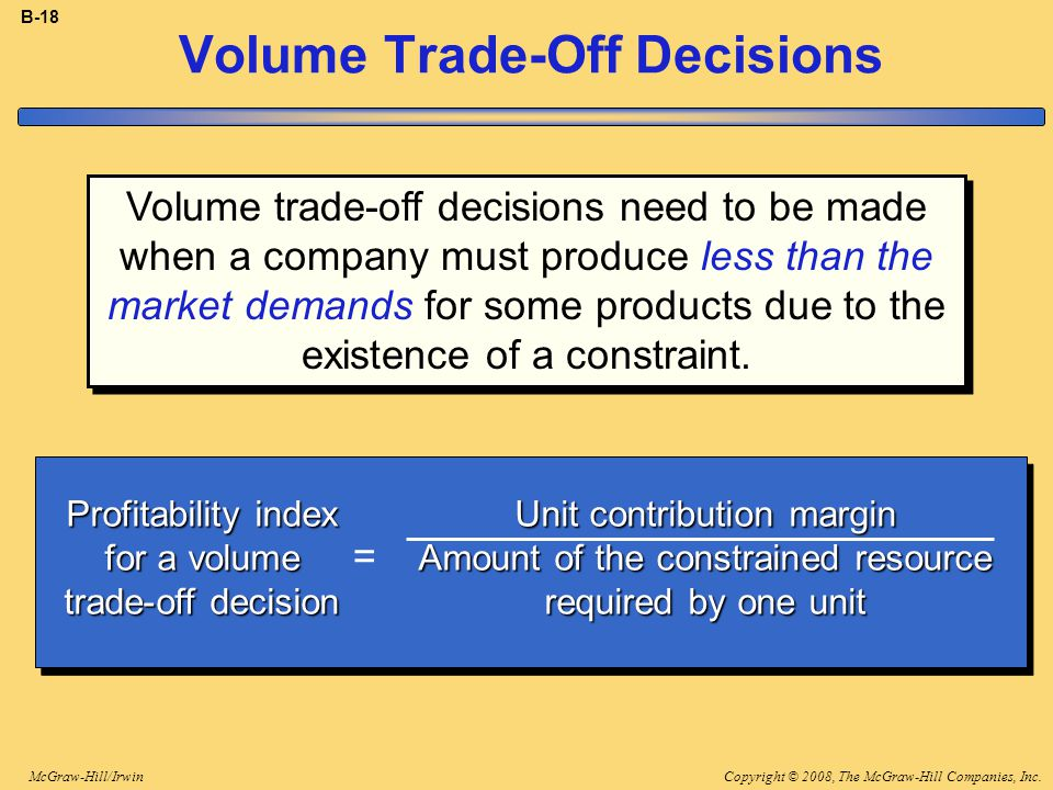 Copyright © 2008, The McGraw-Hill Companies, Inc.McGraw-Hill/Irwin B-18 Volume Trade-Off Decisions Profitability index for a volume trade-off decision Unit contribution margin Amount of the constrained resource required by one unit = Volume trade-off decisions need to be made when a company must produce less than the market demands for some products due to the existence of a constraint.