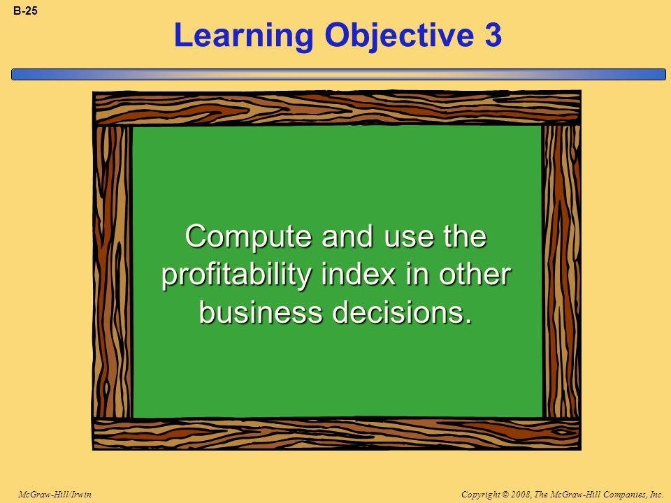 Copyright © 2008, The McGraw-Hill Companies, Inc.McGraw-Hill/Irwin B-25 Learning Objective 3 Compute and use the profitability index in other business decisions.