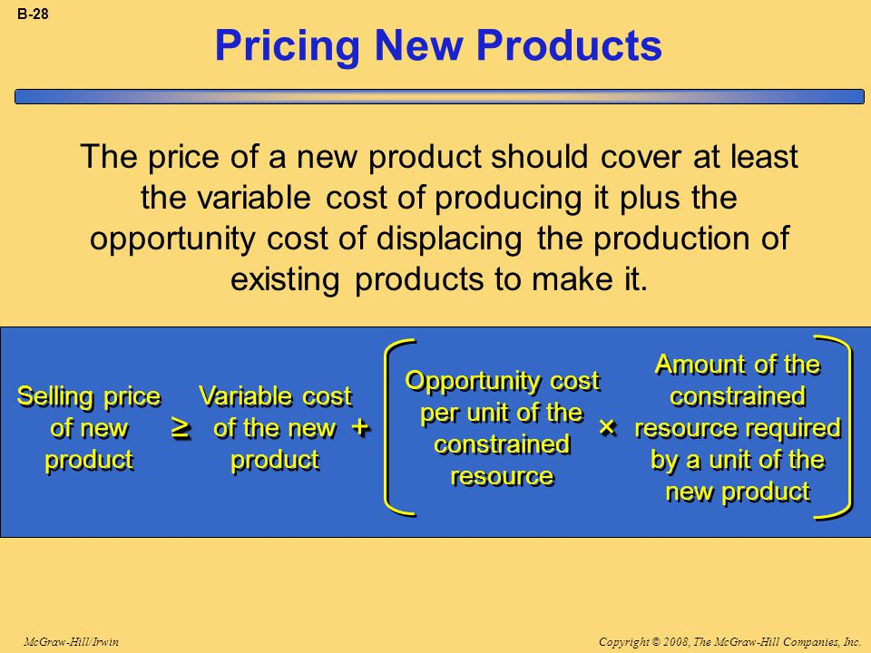 Copyright © 2008, The McGraw-Hill Companies, Inc.McGraw-Hill/Irwin B-28 Pricing New Products The price of a new product should cover at least the variable cost of producing it plus the opportunity cost of displacing the production of existing products to make it.