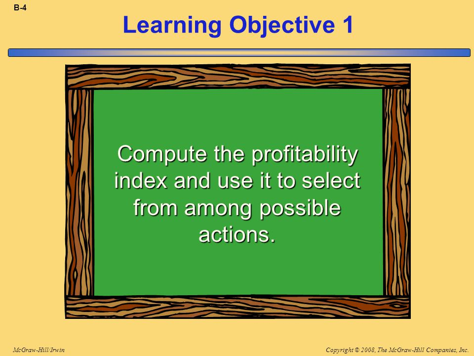 Copyright © 2008, The McGraw-Hill Companies, Inc.McGraw-Hill/Irwin B-4 Learning Objective 1 Compute the profitability index and use it to select from among possible actions.