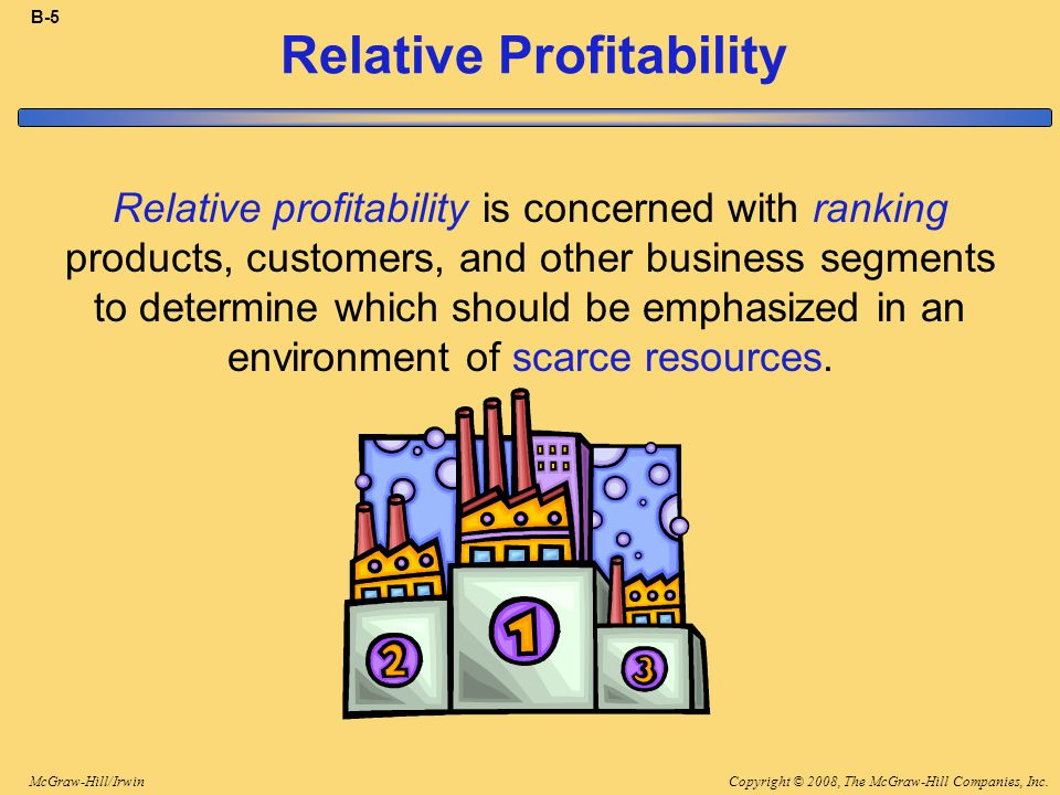Copyright © 2008, The McGraw-Hill Companies, Inc.McGraw-Hill/Irwin B-5 Relative Profitability Relative profitability is concerned with ranking products, customers, and other business segments to determine which should be emphasized in an environment of scarce resources.