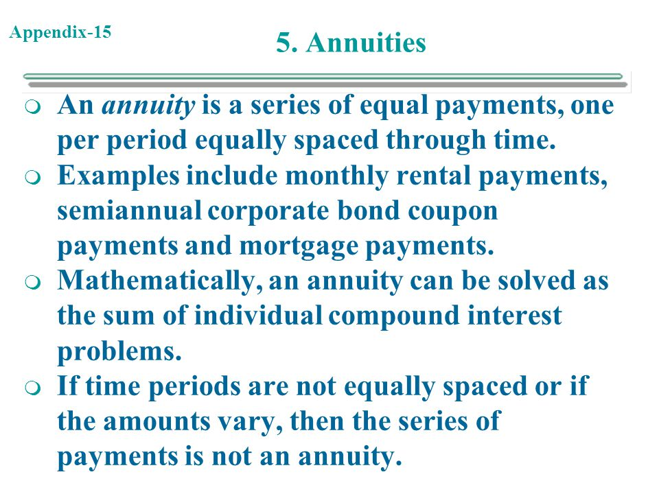 Appendix-15 5. Annuities  An annuity is a series of equal payments, one per period equally spaced through time.  Examples include monthly rental pay