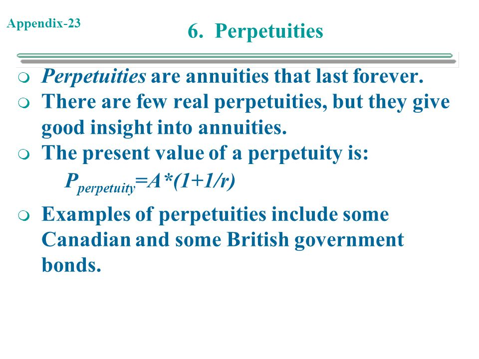 Appendix-23 6. Perpetuities  Perpetuities are annuities that last forever.  There are few real perpetuities, but they give good insight into annuiti