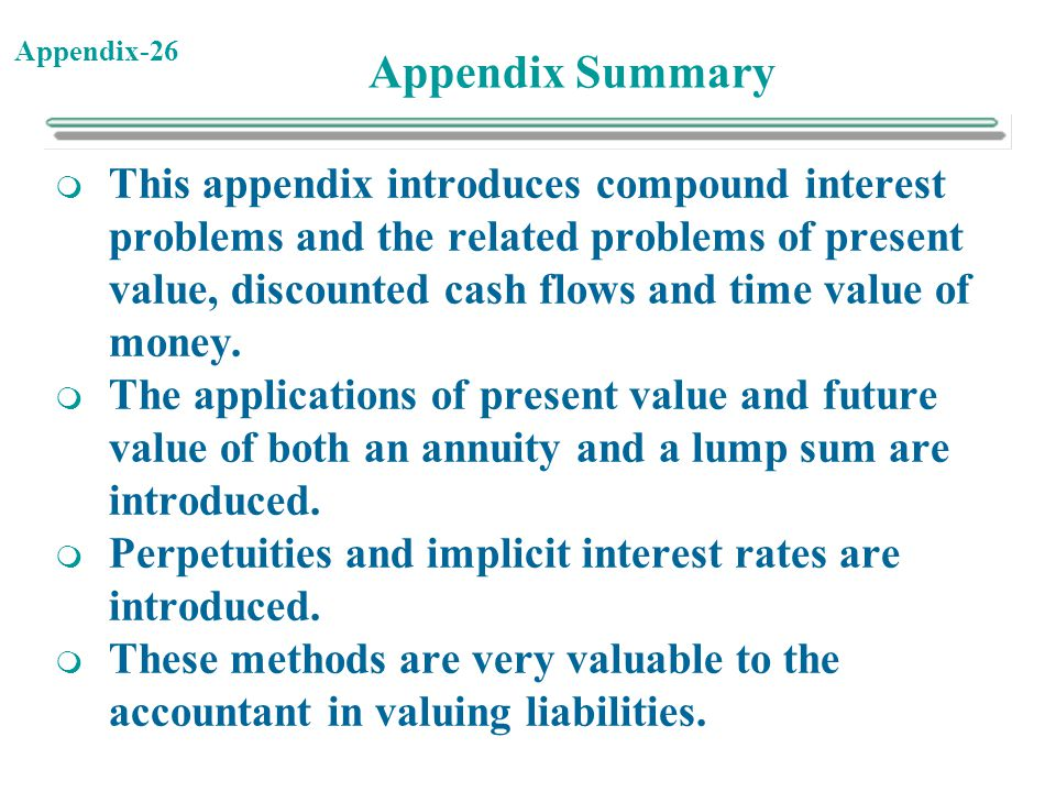 Appendix-26 Appendix Summary  This appendix introduces compound interest problems and the related problems of present value, discounted cash flows an