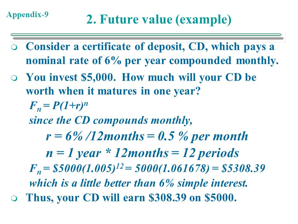 Appendix-9 2. Future value (example)  Consider a certificate of deposit, CD, which pays a nominal rate of 6% per year compounded monthly.  You inves