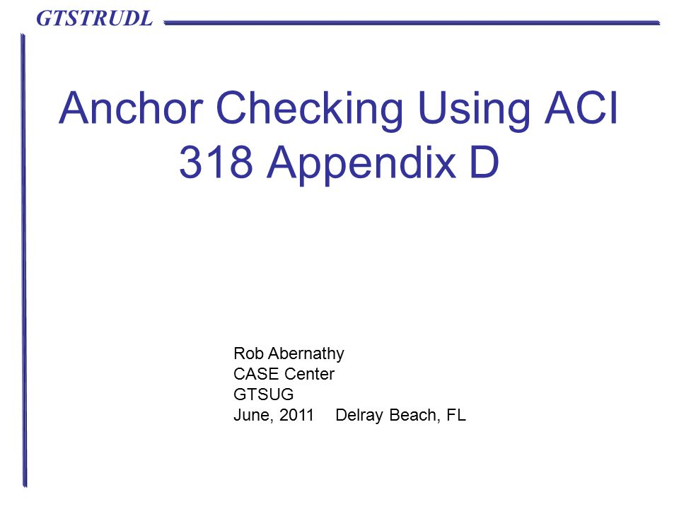 GTSTRUDL Anchor Checking Using ACI 318 Appendix D Rob Abernathy CASE Center GTSUG June, 2011 Delray Beach, FL