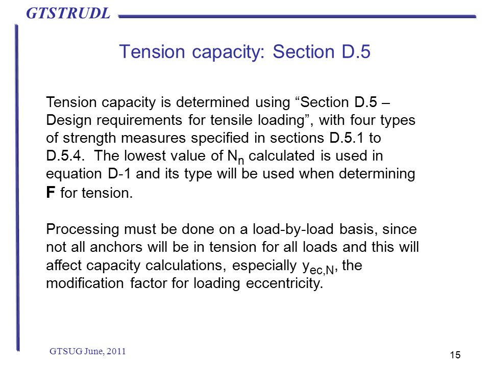 GTSTRUDL Tension capacity: Section D.5 GTSUG June, 2011 15 Tension capacity is determined using Section D.5 – Design requirements for tensile loading , with four types of strength measures specified in sections D.5.1 to D.5.4.
