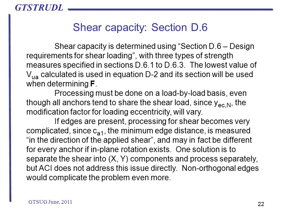 GTSTRUDL Shear capacity: Section D.6 GTSUG June, 2011 22 Shear capacity is determined using Section D.6 – Design requirements for shear loading , with three types of strength measures specified in sections D.6.1 to D.6.3.