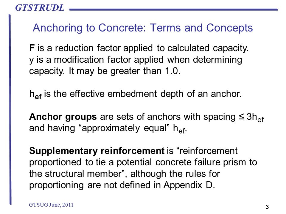 GTSTRUDL Anchoring to Concrete: Terms and Concepts GTSUG June, 2011 3 F is a reduction factor applied to calculated capacity.