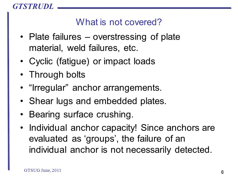 GTSTRUDL What is not covered. Plate failures – overstressing of plate material, weld failures, etc.