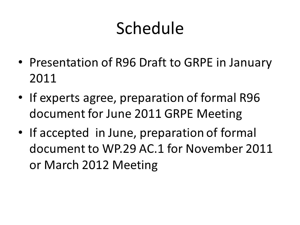 Schedule Presentation of R96 Draft to GRPE in January 2011 If experts agree, preparation of formal R96 document for June 2011 GRPE Meeting If accepted in June, preparation of formal document to WP.29 AC.1 for November 2011 or March 2012 Meeting