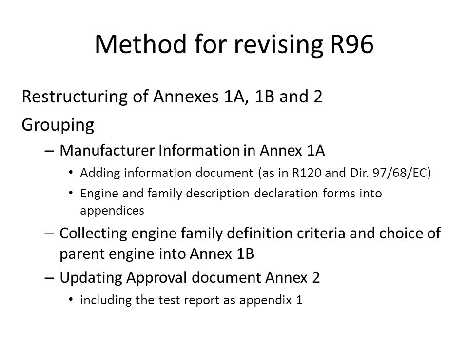 Structure R96 1.Scope 2.Definitions and abbreviations 3.Application for approval 4.Approval 5.Specifications and tests 6.Installation on the vehicle 7.Conformity of production 8.Penalties for non-conformity of production 9.Modification and extension of approval of the approved type 10.Production definitely discontinued 11.Transitional provisions 12.Names and addresses of Technical Services responsible for conducting approval tests, and of Administrative Departments