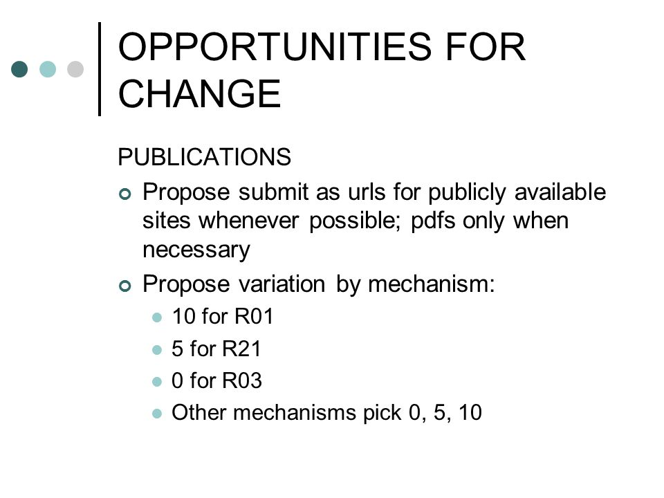 OPPORTUNITIES FOR CHANGE PUBLICATIONS Propose submit as urls for publicly available sites whenever possible; pdfs only when necessary Propose variation by mechanism: 10 for R01 5 for R21 0 for R03 Other mechanisms pick 0, 5, 10