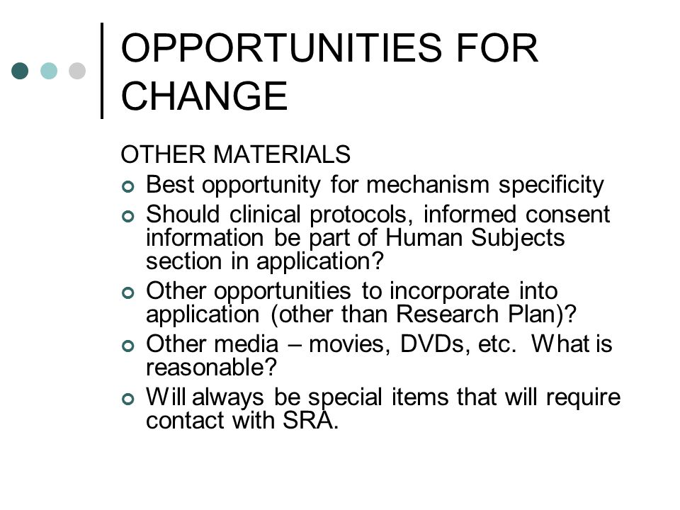 OPPORTUNITIES FOR CHANGE OTHER MATERIALS Best opportunity for mechanism specificity Should clinical protocols, informed consent information be part of Human Subjects section in application.