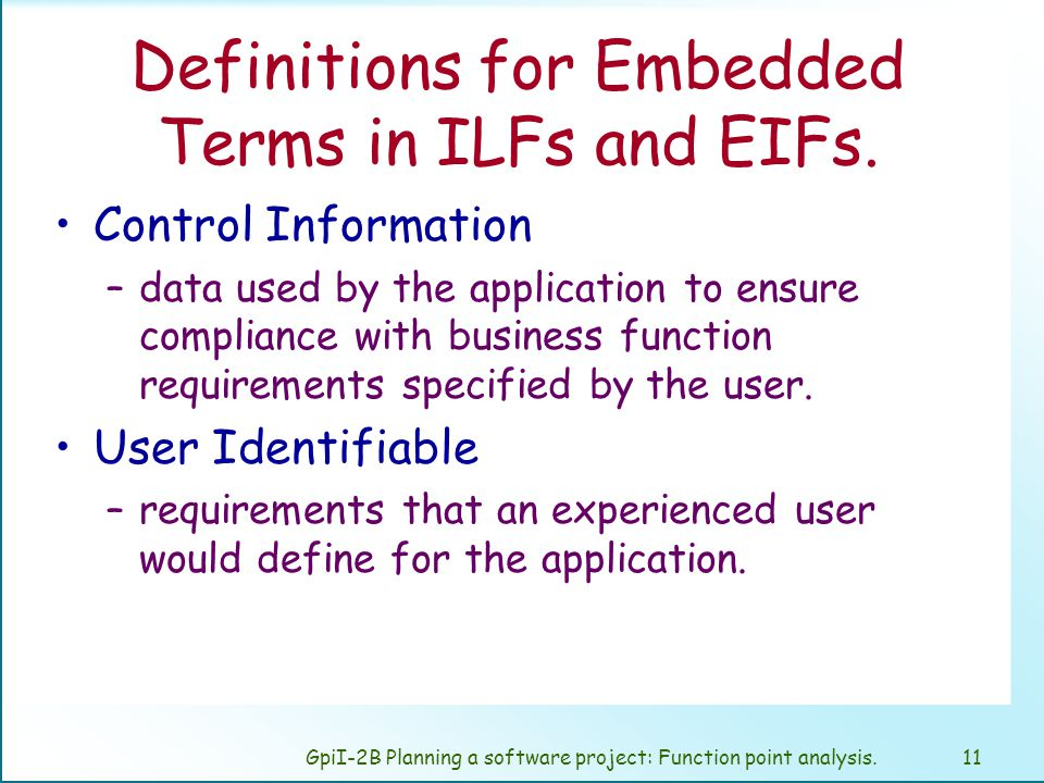 GpiI-2B Planning a software project: Function point analysis.10 Count Data Function Types Internal Logical Files An internal logical file (ILF) is a user identifiable group of logically related data or control information maintained within the boundary of the application.