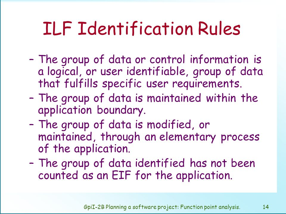 GpiI-2B Planning a software project: Function point analysis.13 Internal Logical Files (ILF) User identifiable group logical related data o control information.