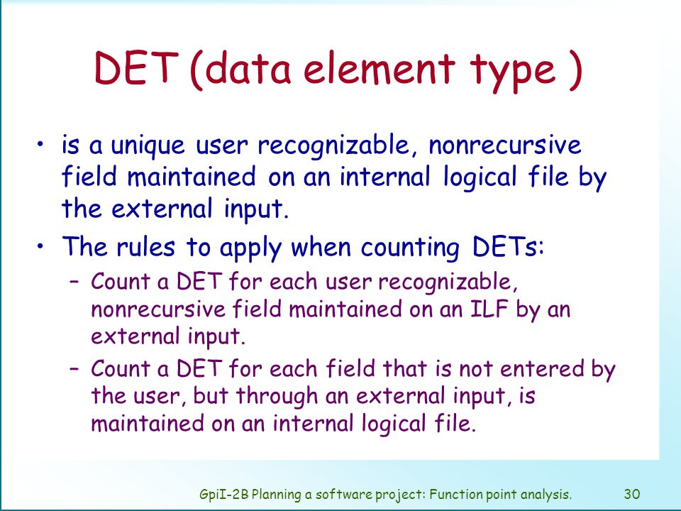 GpiI-2B Planning a software project: Function point analysis.29 FTR (file types referenced ) A file type referenced is: –An internal logical file read or maintained by a function type –An external interface file read by a function type.