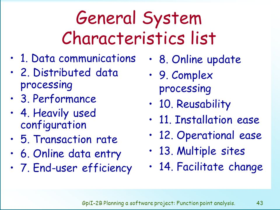 GpiI-2B Planning a software project: Function point analysis.42 General System Characteristics The user function delivered by information systems includes pervasive general factors that are not sufficiently represented by the countable transactional and data functions.