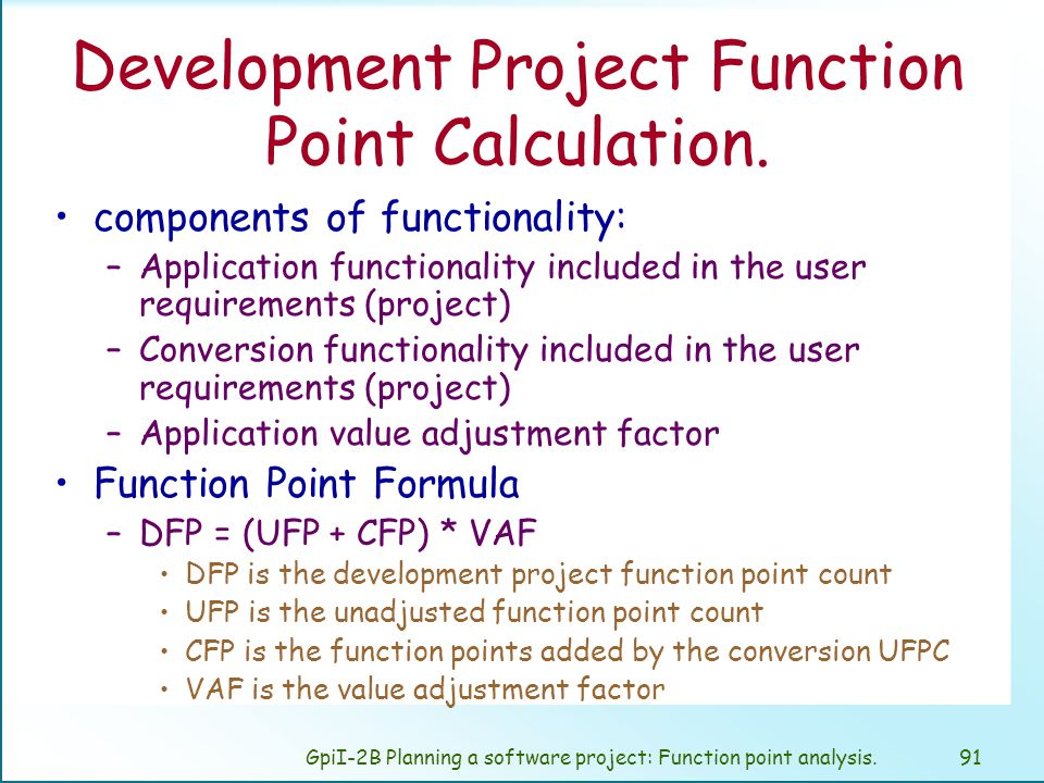 GpiI-2B Planning a software project: Function point analysis.90 calculate the three types of function point counts Depending on the objective of the measurement we calculate: –Development project –Enhancement project –Application