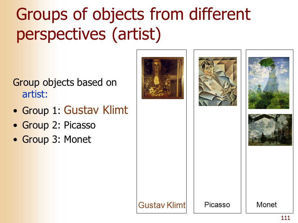 111 Groups of objects from different perspectives (artist) Gustav Klimt Picasso Group objects based on artist: Group 1: Gustav Klimt Group 2: Picasso