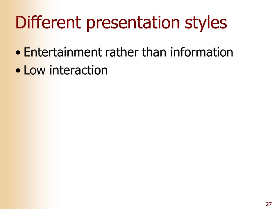 27 Different presentation styles Entertainment rather than information Low interaction