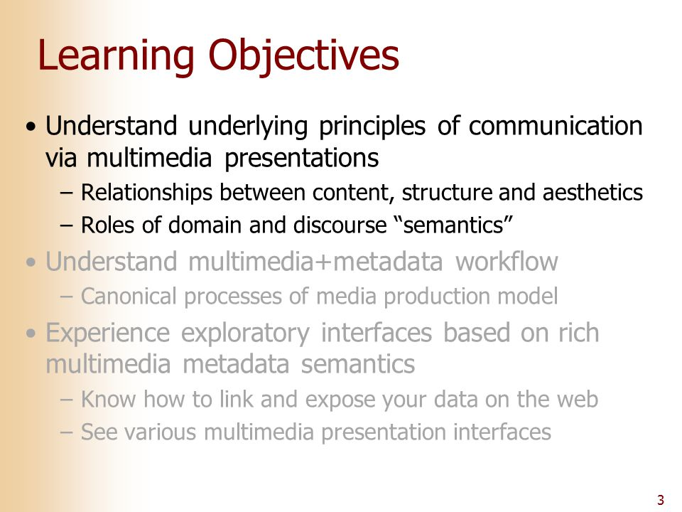 3 Learning Objectives Understand underlying principles of communication via multimedia presentations –Relationships between content, structure and aes